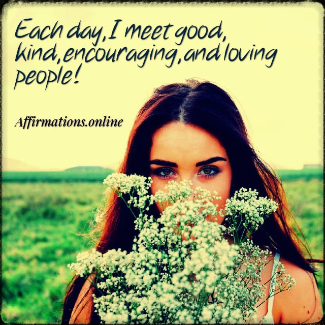 Positive affirmation from Affirmations.online - Each day, I meet good, kind, encouraging, and loving people!