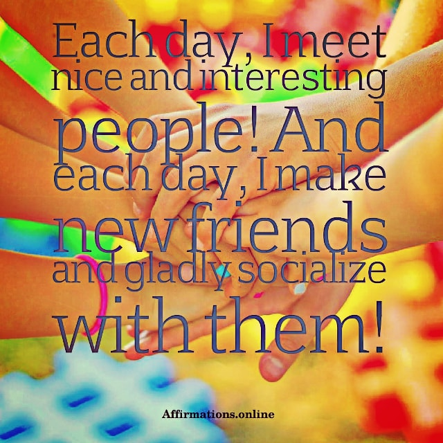 Positive affirmation from Affirmations.online - Each day, I meet nice and interesting people! And each day, I make new friends and gladly socialize with them!