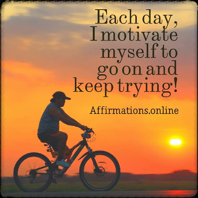 Positive affirmation from Affirmations.online - Each day, I motivate myself to go on and keep trying!