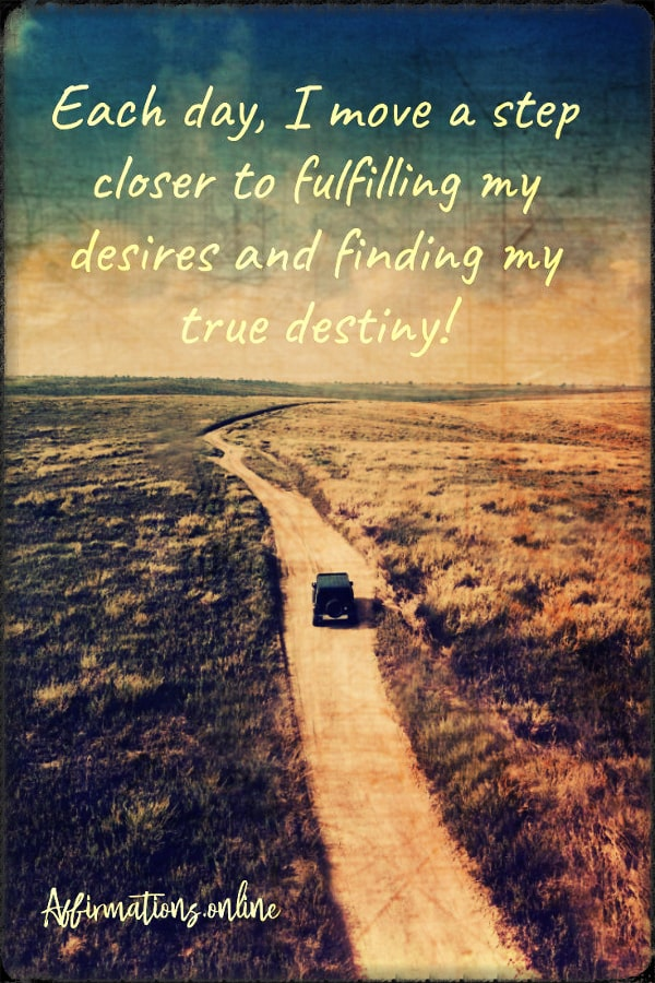 Positive affirmation from Affirmations.online - Each day, I move a step closer to fulfilling my desires and finding my true destiny!