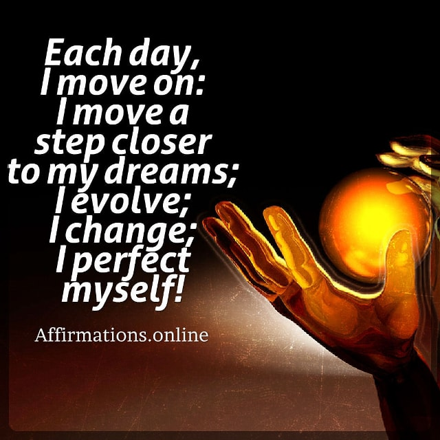 Positive affirmation from Affirmations.online - Each day, I move on: I move a step closer to my dreams; I evolve; I change; I perfect myself!