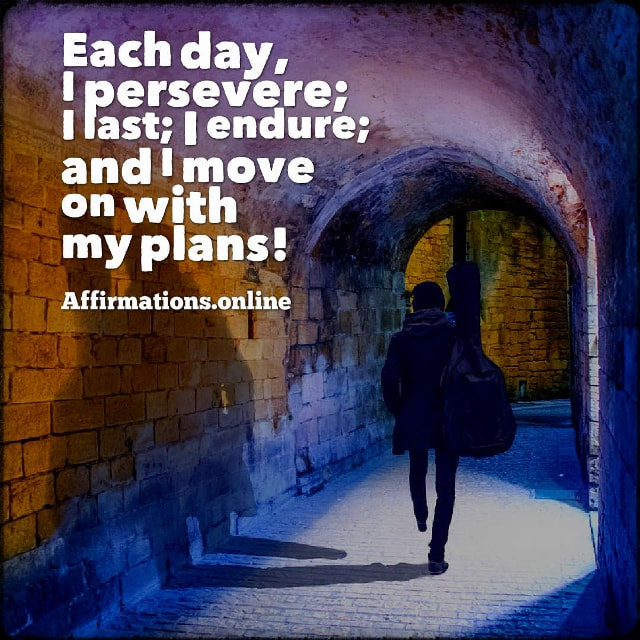Positive affirmation from Affirmations.online - Each day, I persevere; I last; I endure; and I move on with my plans!