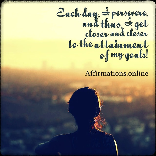 Positive affirmation from Affirmations.online - Each day, I persevere, and thus, I get closer and closer to the attainment of my goals!