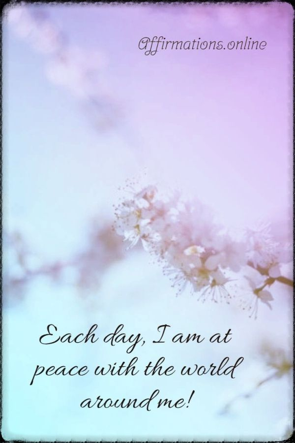 Positive affirmation from Affirmations.online - Each day, I am at peace with the world around me!