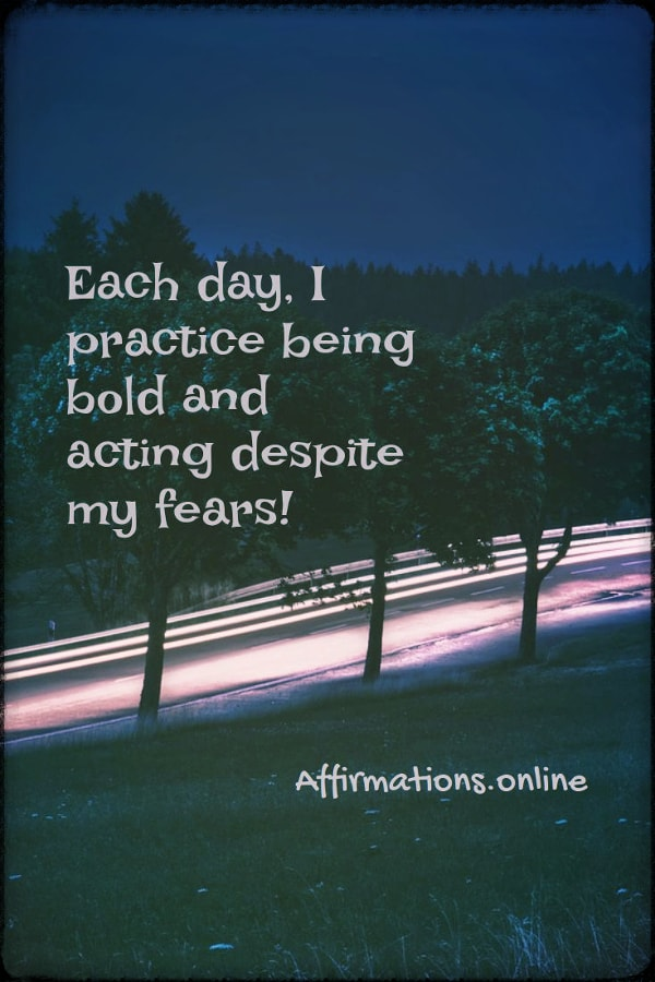 Positive affirmation from Affirmations.online - Each day, I practice being bold and acting despite my fears!