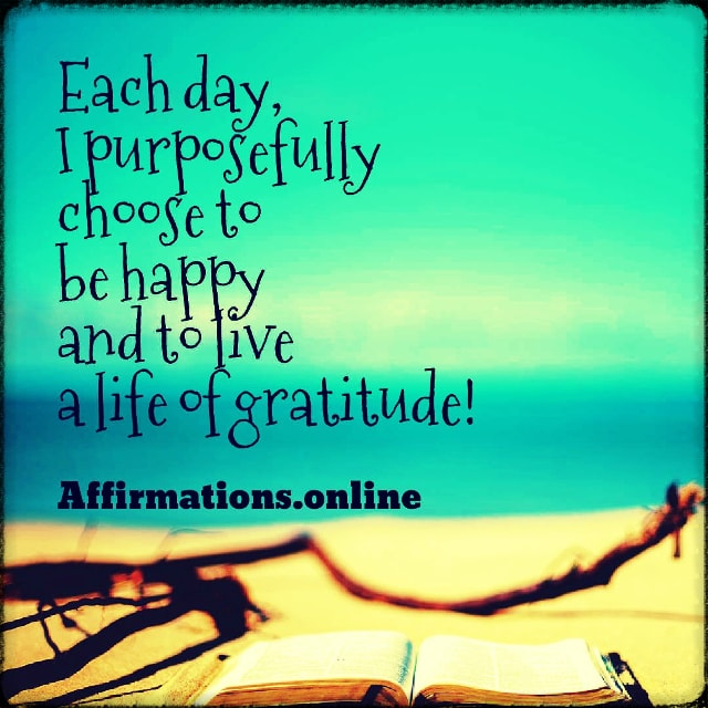 Positive affirmation from Affirmations.online - Each day, I purposefully choose to be happy and to live a life of gratitude!