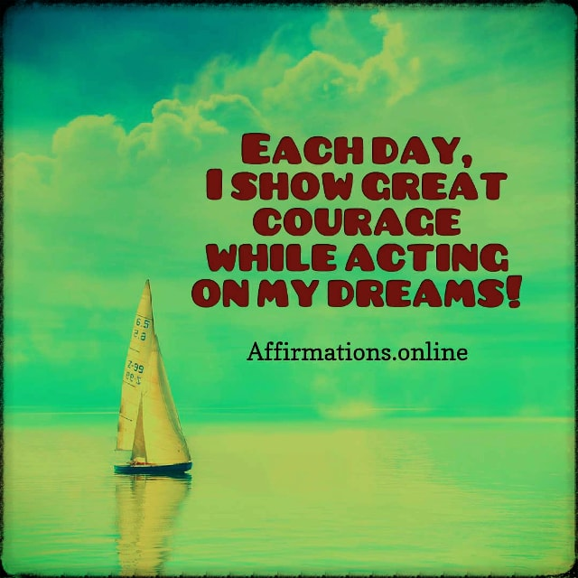 Positive affirmation from Affirmations.online - Each day, I show great courage while acting on my dreams!