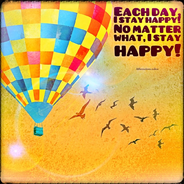 Positive affirmation from Affirmations.online - Each day, I stay happy! No matter what, I stay happy!