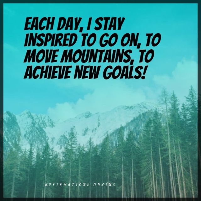 Positive affirmation from Affirmations.online - Each day, I stay inspired to go on, to move mountains, to achieve new goals!