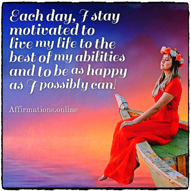 Positive affirmation from Affirmations.online - Each day, I stay motivated to live my life to the best of my abilities and to be as happy as I possibly can!