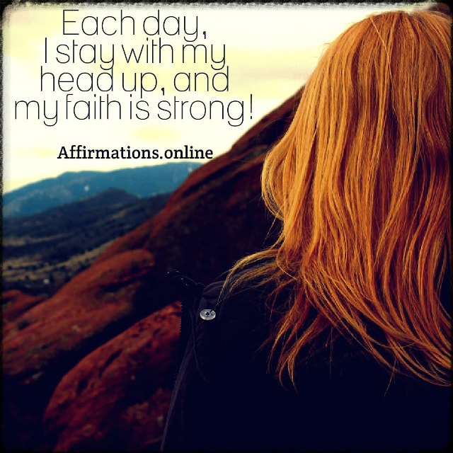 Positive affirmation from Affirmations.online - Each day, I stay with my head up, and my faith is strong!