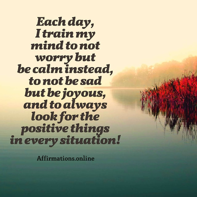 Image affirmation from Affirmations.online - Each day, I train my mind to not worry but be calm instead, to not be sad but be joyous, and to always look for the positive things in every situation!