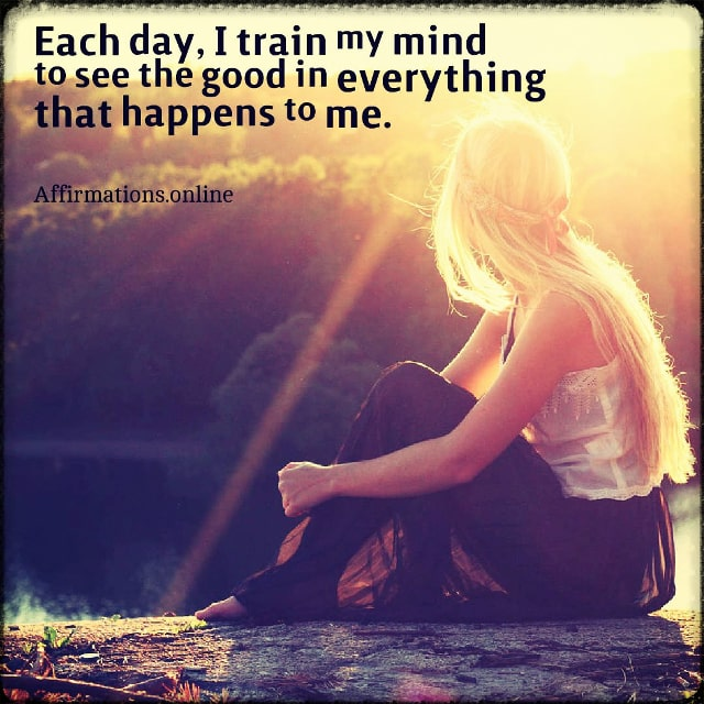Positive affirmation from Affirmations.online - Each day, I train my mind to see the good in everything that happens to me.