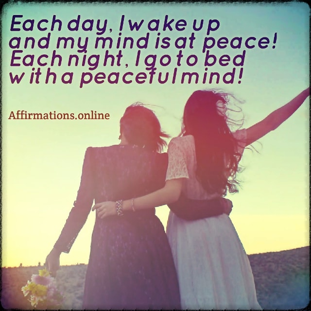 Positive affirmation from Affirmations.online - Each day, I wake up and my mind is at peace! Each night, I go to bed with a peaceful mind!