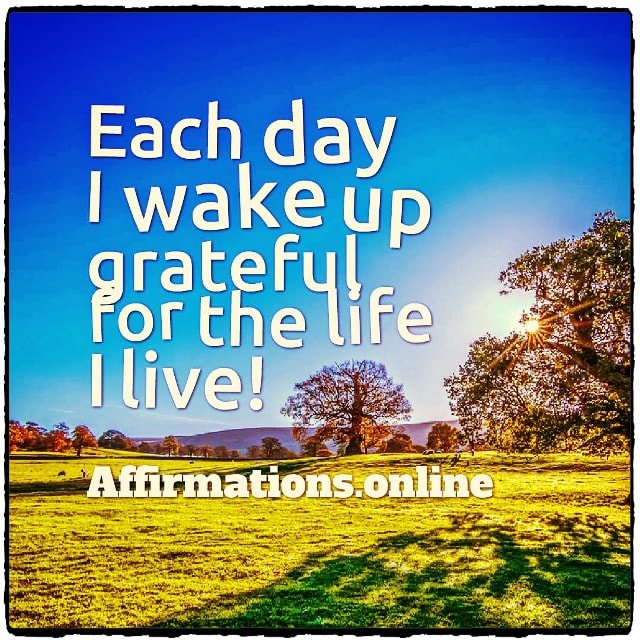 Positive affirmation from Affirmations.online - Each day I wake up grateful for the life I live!