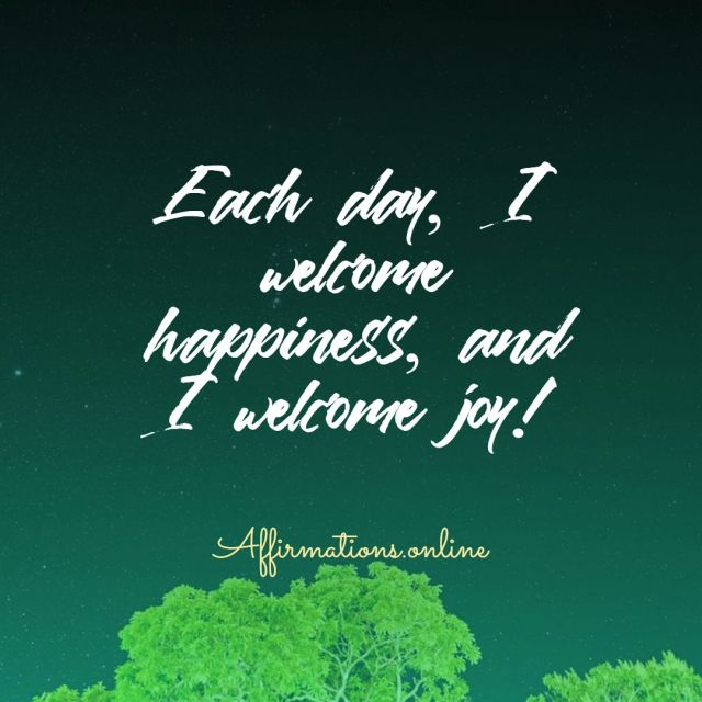 Positive Affirmation from Affirmations.online - Each day, I welcome happiness, and I welcome joy!