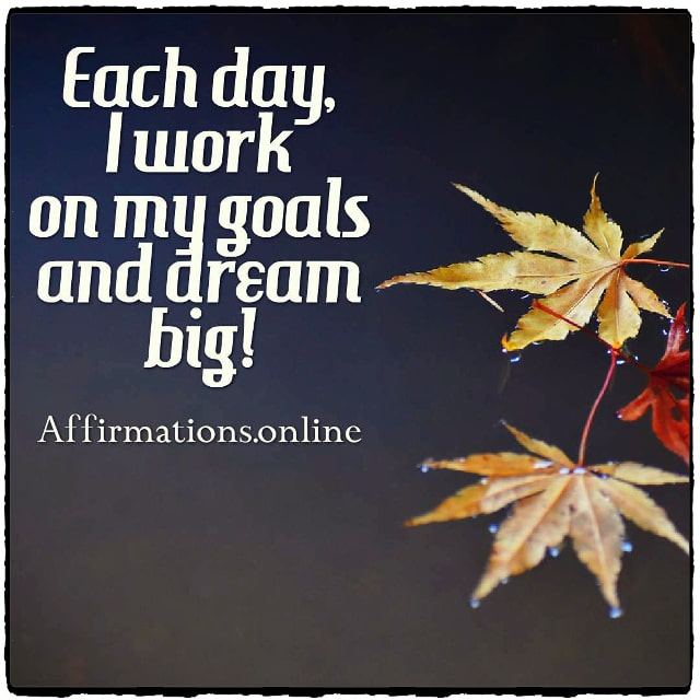 Positive affirmation from Affirmations.online - Each day, I work on my goals and dream big!