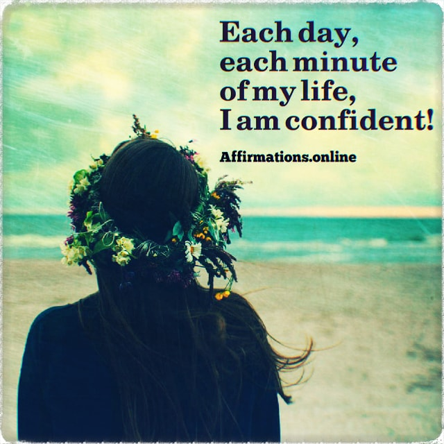 Positive affirmation from Affirmations.online - Each day, each minute of my life, I am confident!