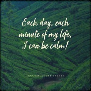Positive affirmation from Affirmations.online - Each day, each minute of my life, I can be calm!