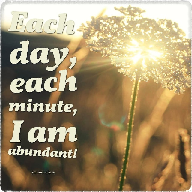 Positive affirmation from Affirmations.online - Each day, each minute, I am abundant!