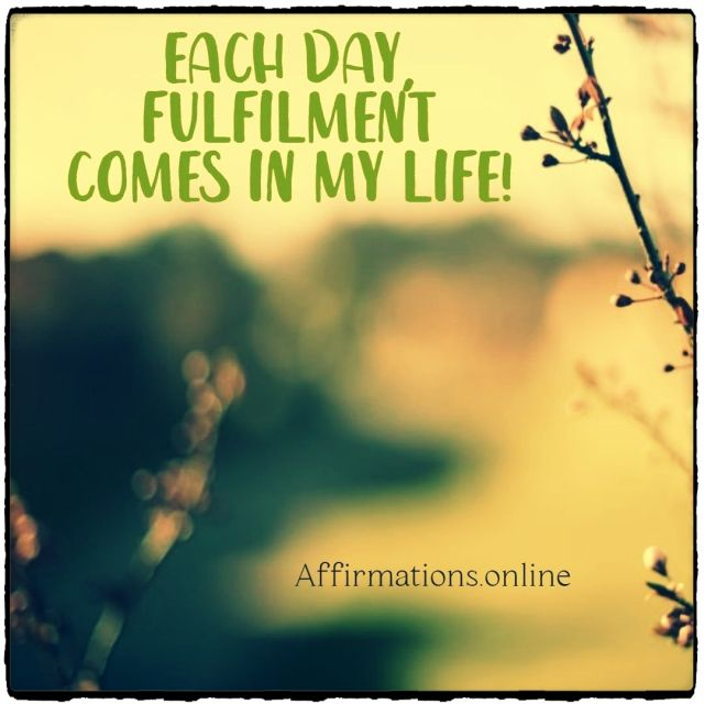 Positive affirmation from Affirmations.online - Each day, fulfilment comes in my life!