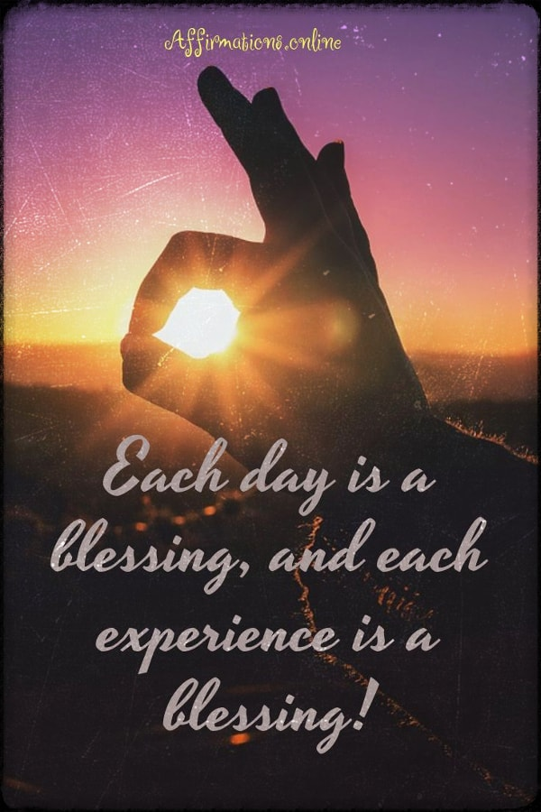 Positive affirmation from Affirmations.online - Each day is a blessing, and each experience is a blessing!