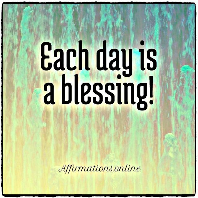 Positive affirmation from Affirmations.online - Each day is a blessing!