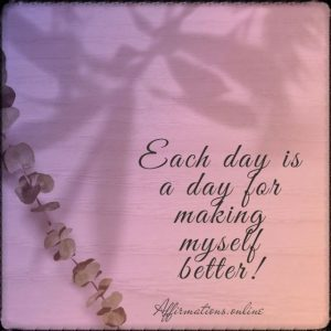 Positive affirmation from Affirmations.online - Each day is a day for making myself better!