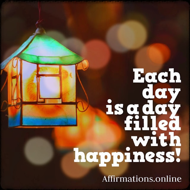 Positive affirmation from Affirmations.online - Each day is a day filled with happiness!