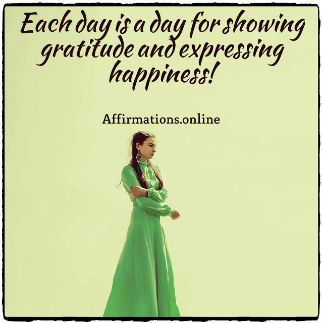 Positive affirmation from Affirmations.online - Each day is a day for showing gratitude and expressing happiness!