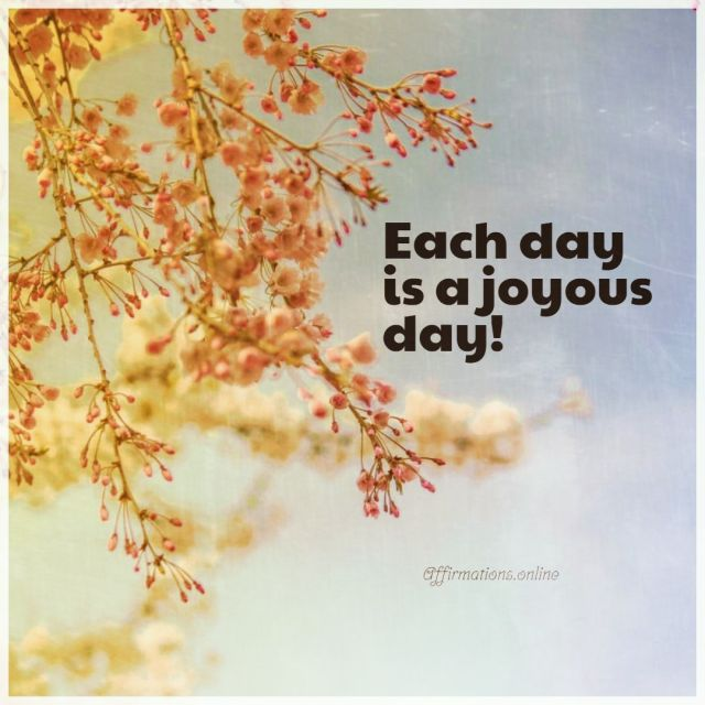 Positive affirmation from Affirmations.online - Each day is a joyous day!