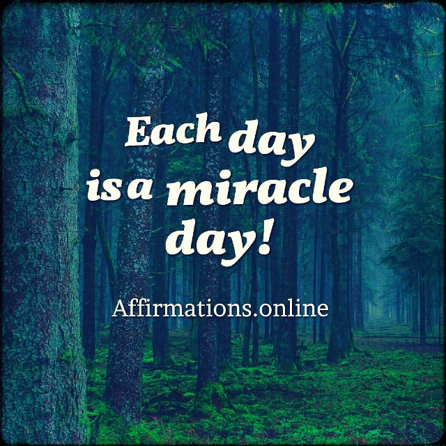 Positive affirmation from Affirmations.online - Each day is a miracle day!