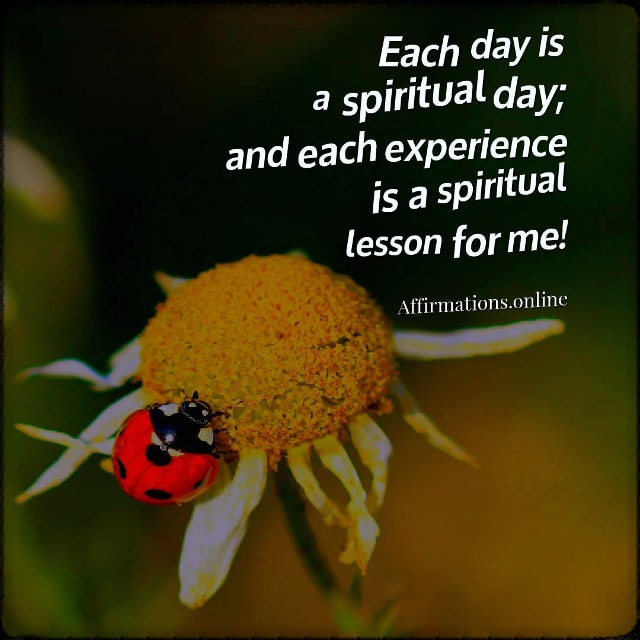 Positive affirmation from Affirmations.online - Each day is a spiritual day; and each experience is a spiritual lesson for me!