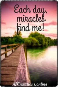 Positive affirmation from Affirmations.online - Each day, miracles find me!