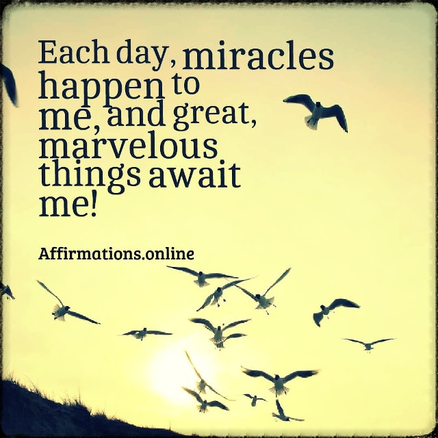 Positive affirmation from Affirmations.online - Each day, miracles happen to me, and great, marvelous things await me!