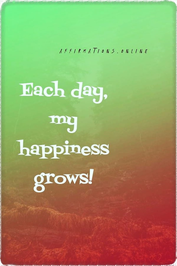 Positive affirmation from Affirmations.online - Each day, my happiness grows!