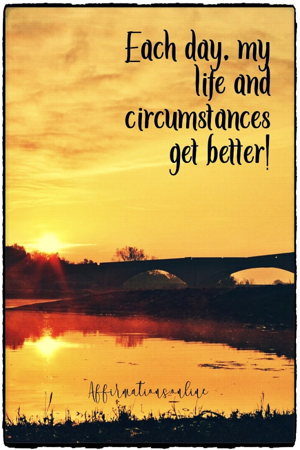 Positive affirmation from Affirmations.online - Each day, my life and circumstances get better!