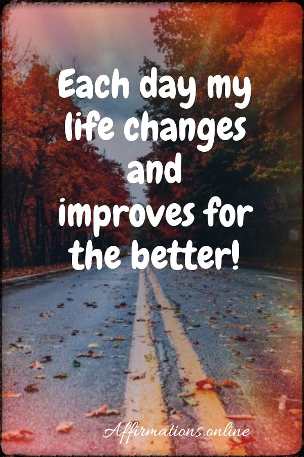 Positive affirmation from Affirmations.online - Each day my life changes and improves for the better!