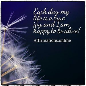 Positive affirmation from Affirmations.online - Each day, my life is a true joy, and I am happy to be alive!