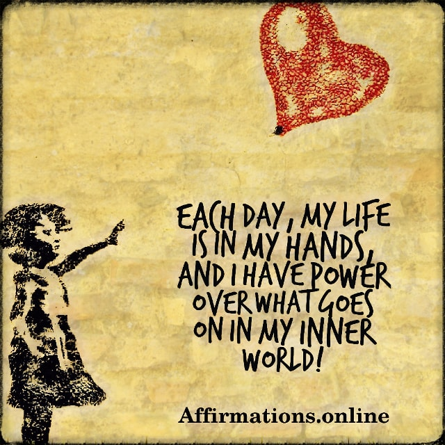 Positive affirmation from Affirmations.online - Each day, my life is in my hands, and I have power over what goes on in my inner world!