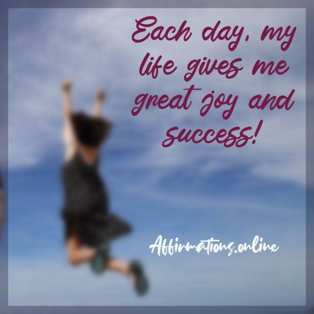 Positive Affirmation from Affirmations.online - Each day, my life gives me great joy and success!