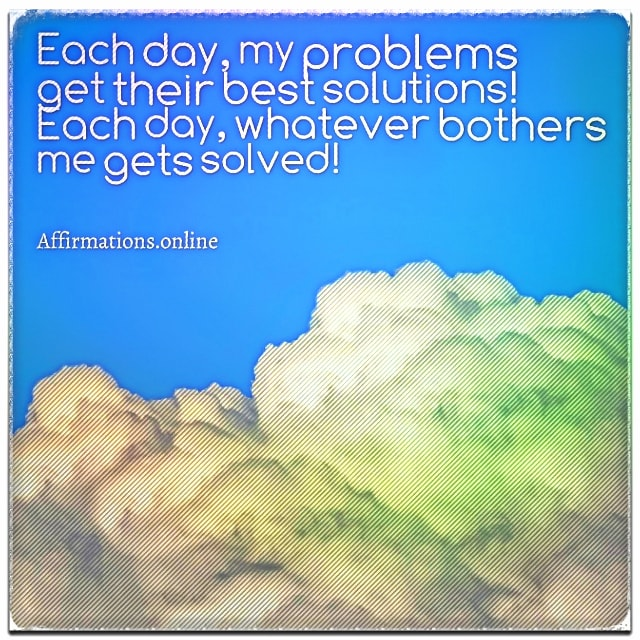 Positive affirmation from Affirmations.online - Each day, my problems get their best solutions! Each day, whatever bothers me gets solved!