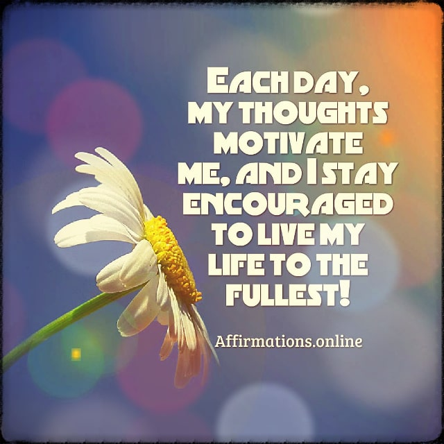 Positive affirmation from Affirmations.online - Each day, my thoughts motivate me, and I stay encouraged to live my life to the fullest!
