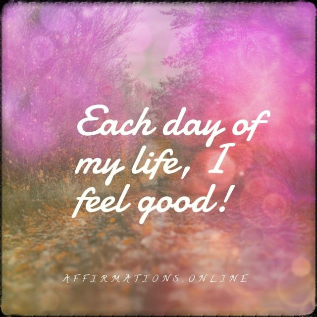 Positive affirmation from Affirmations.online - Each day of my life, I feel good!