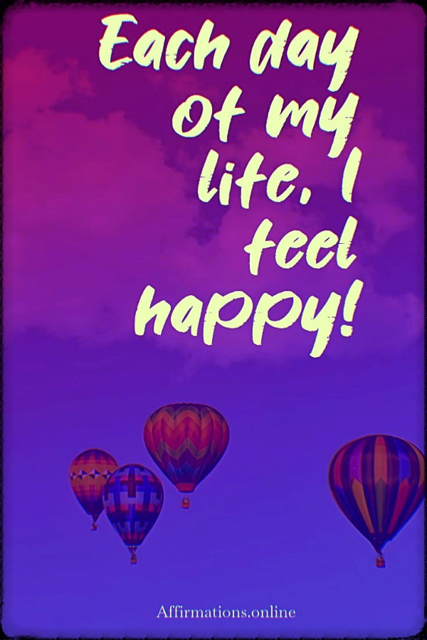 Positive affirmation from Affirmations.online - Each day of my life, I feel happy!