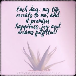 Positive affirmation from Affirmations.online - Each day, my life reveals to me, and it promises happiness, joy and dreams fulfilled!