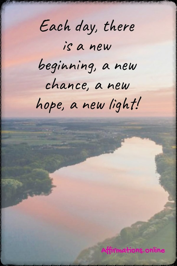 Positive affirmation from Affirmations.online - Each day, there is a new beginning, a new chance, a new hope, a new light!