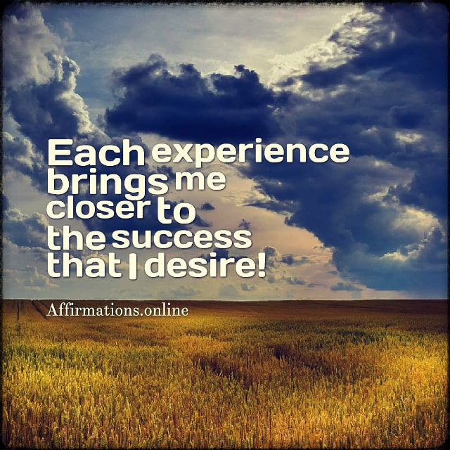 Positive affirmation from Affirmations.online - Each experience brings me closer to the success that I desire!