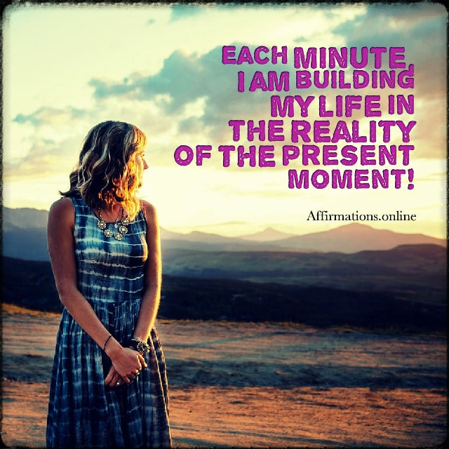 Positive affirmation from Affirmations.online - Each minute, I am building my life in the reality of the present moment!