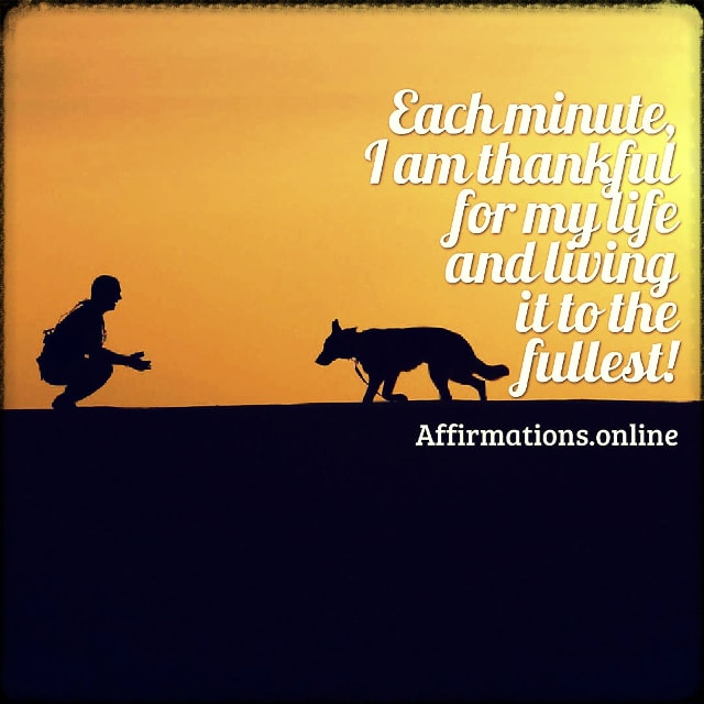 Positive affirmation from Affirmations.online - Each minute, I am thankful for my life and living it to the fullest!